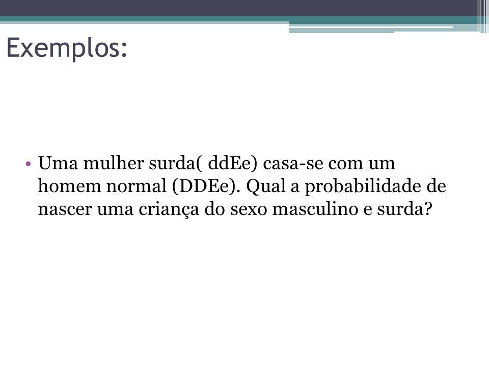 Exemplos: Uma mulher surda( ddEe) casa-se com um homem normal (DDEe).