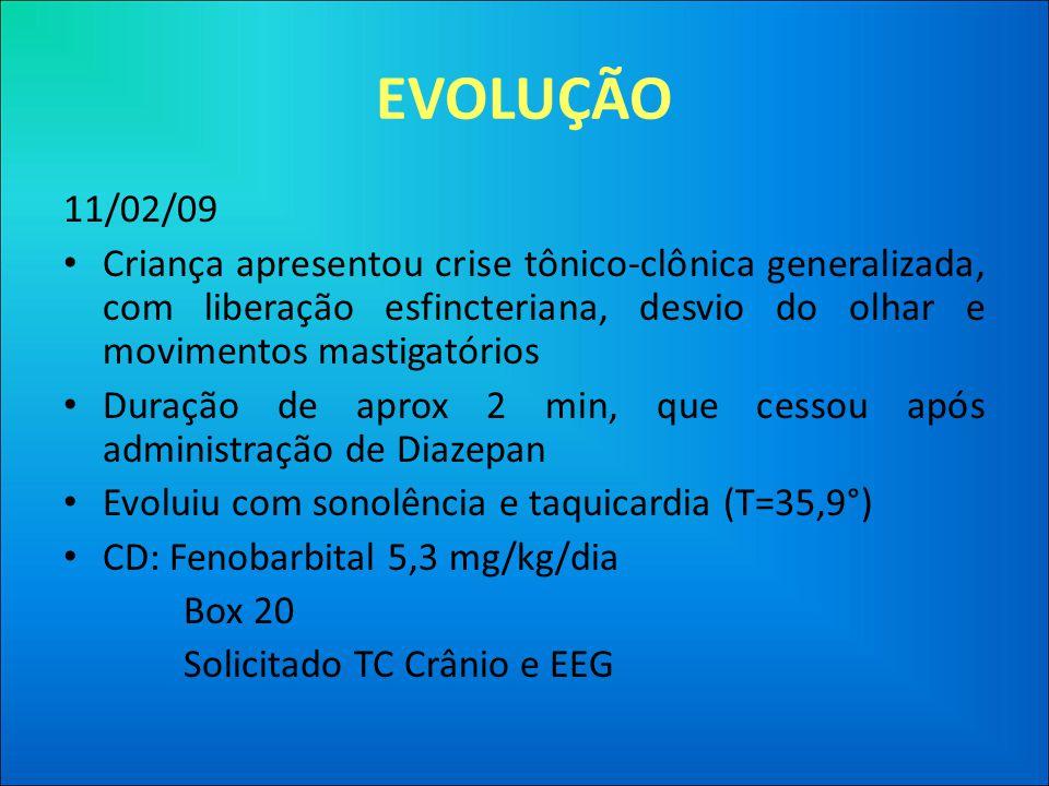 EVOLUÇÃO 11/02/09. Criança apresentou crise tônico-clônica generalizada, com liberação esfincteriana, desvio do olhar e movimentos mastigatórios.