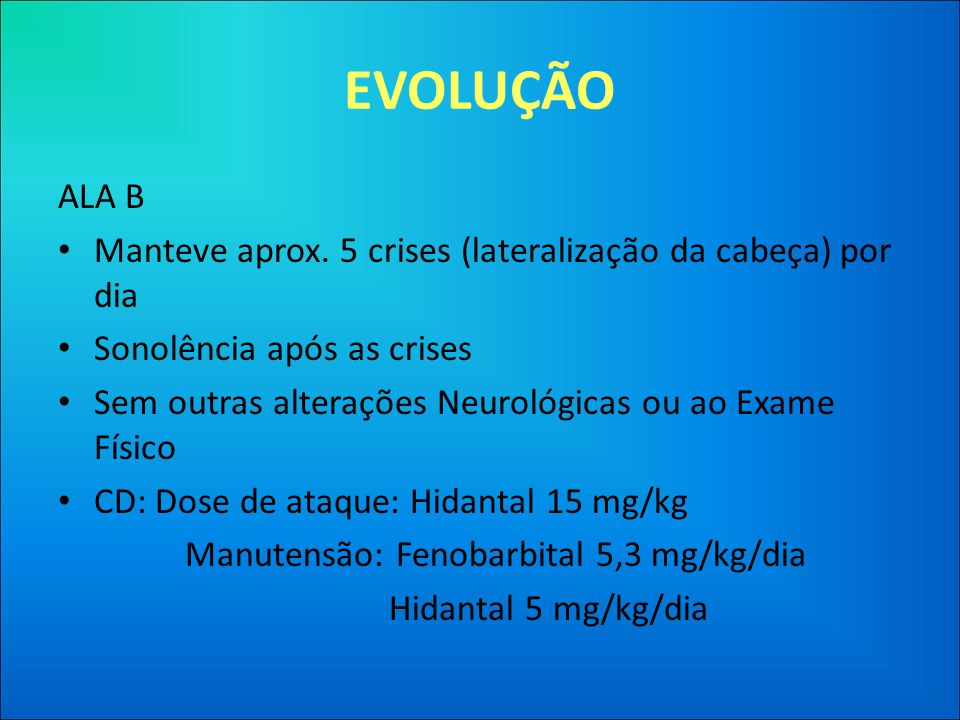 EVOLUÇÃO ALA B. Manteve aprox. 5 crises (lateralização da cabeça) por dia. Sonolência após as crises.