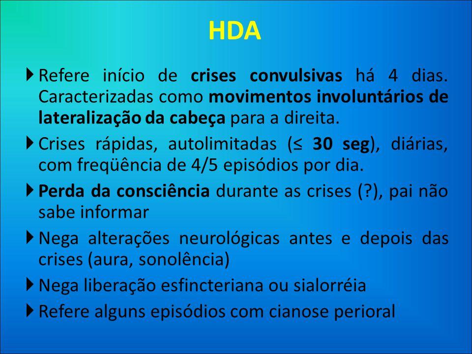 HDA Refere início de crises convulsivas há 4 dias. Caracterizadas como movimentos involuntários de lateralização da cabeça para a direita.