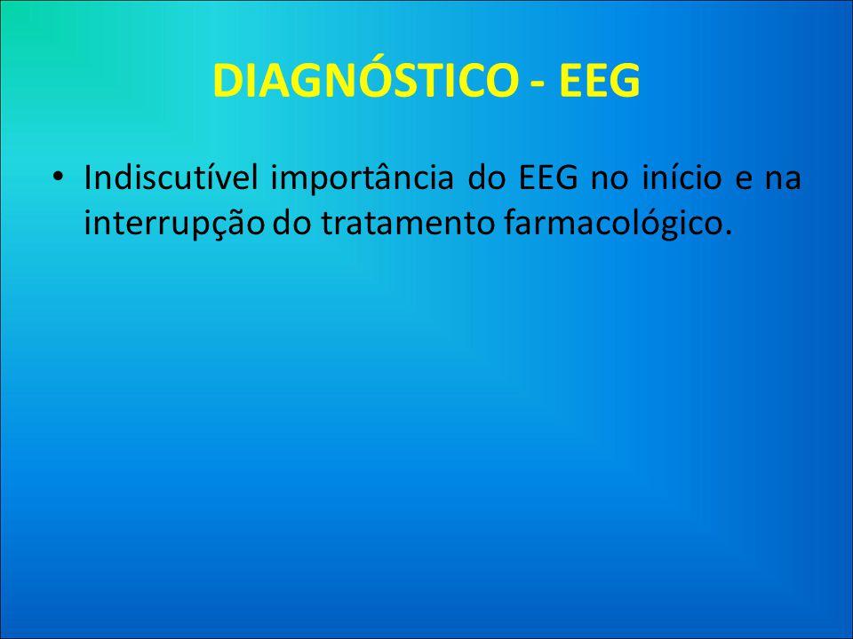 DIAGNÓSTICO - EEG Indiscutível importância do EEG no início e na interrupção do tratamento farmacológico.