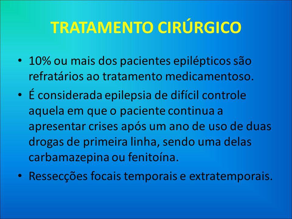 TRATAMENTO CIRÚRGICO 10% ou mais dos pacientes epilépticos são refratários ao tratamento medicamentoso.