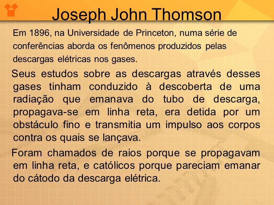 Joseph John Thomson Em 1896, na Universidade de Princeton, numa série de. conferências aborda os fenômenos produzidos pelas.