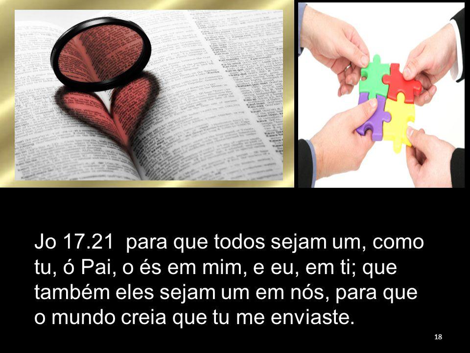 Jo 17.21 para que todos sejam um, como tu, ó Pai, o és em mim, e eu, em ti; que também eles sejam um em nós, para que