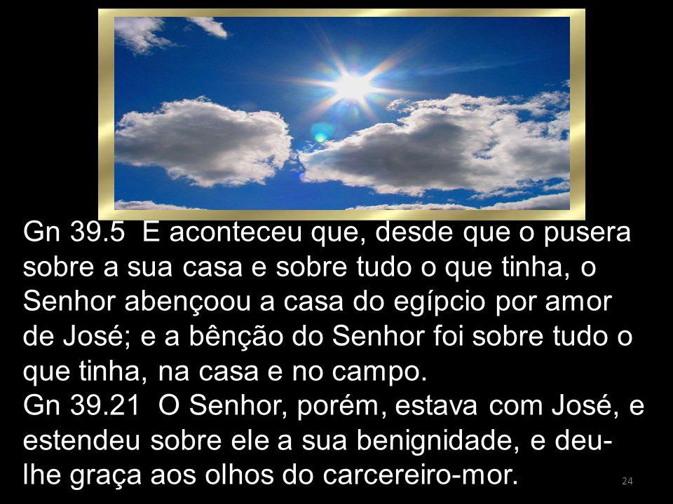 Gn 39.5 E aconteceu que, desde que o pusera sobre a sua casa e sobre tudo o que tinha, o Senhor abençoou a casa do egípcio por amor de José; e a bênção do Senhor foi sobre tudo o que tinha, na casa e no campo.
