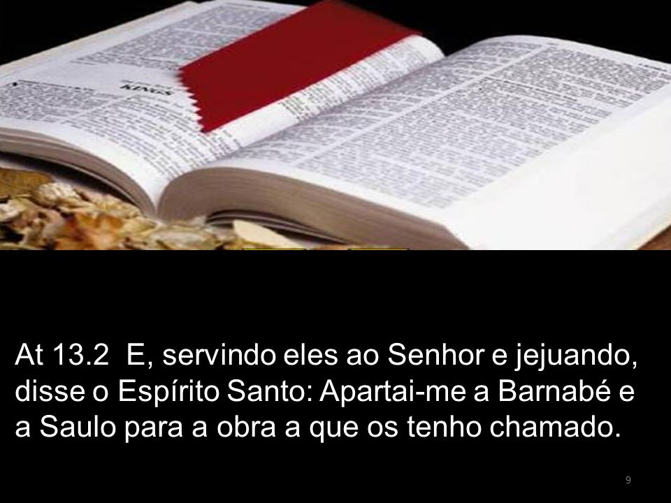 At 13.2 E, servindo eles ao Senhor e jejuando, disse o Espírito Santo: Apartai-me a Barnabé e a Saulo para a obra a que os tenho chamado.