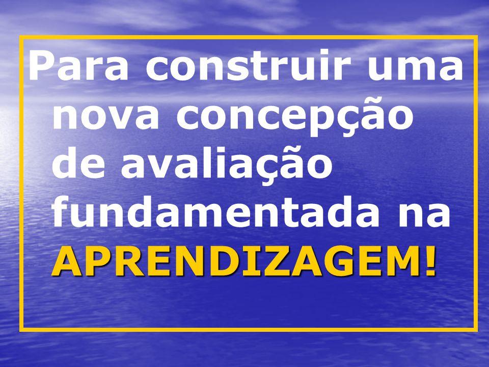 Para construir uma nova concepção de avaliação fundamentada na APRENDIZAGEM!