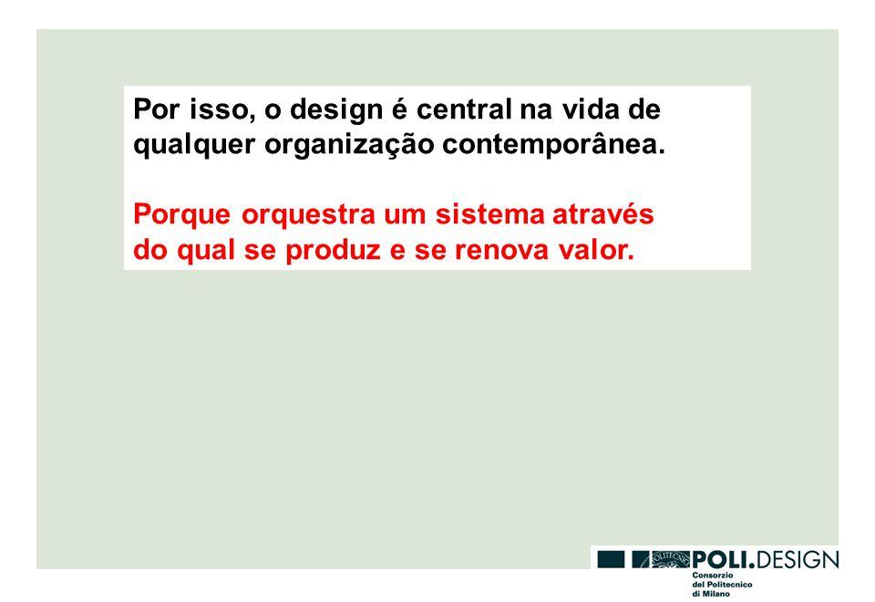 Por isso, o design é central na vida de qualquer organização contemporânea.