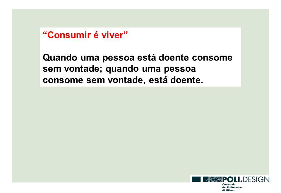 Consumir é viver Quando uma pessoa está doente consome sem vontade; quando uma pessoa consome sem vontade, está doente.