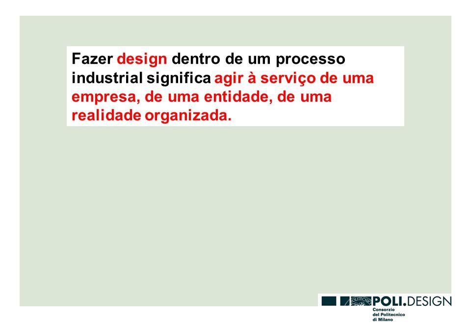 Fazer design dentro de um processo industrial significa agir à serviço de uma empresa, de uma entidade, de uma realidade organizada.