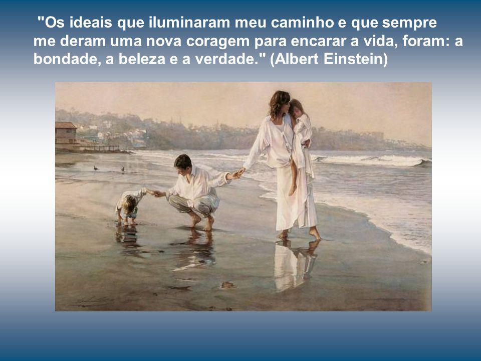Os ideais que iluminaram meu caminho e que sempre me deram uma nova coragem para encarar a vida, foram: a bondade, a beleza e a verdade. (Albert Einstein)