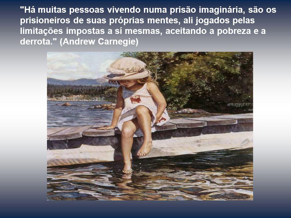 Há muitas pessoas vivendo numa prisão imaginária, são os prisioneiros de suas próprias mentes, ali jogados pelas limitações impostas a sí mesmas, aceitando a pobreza e a derrota. (Andrew Carnegie)