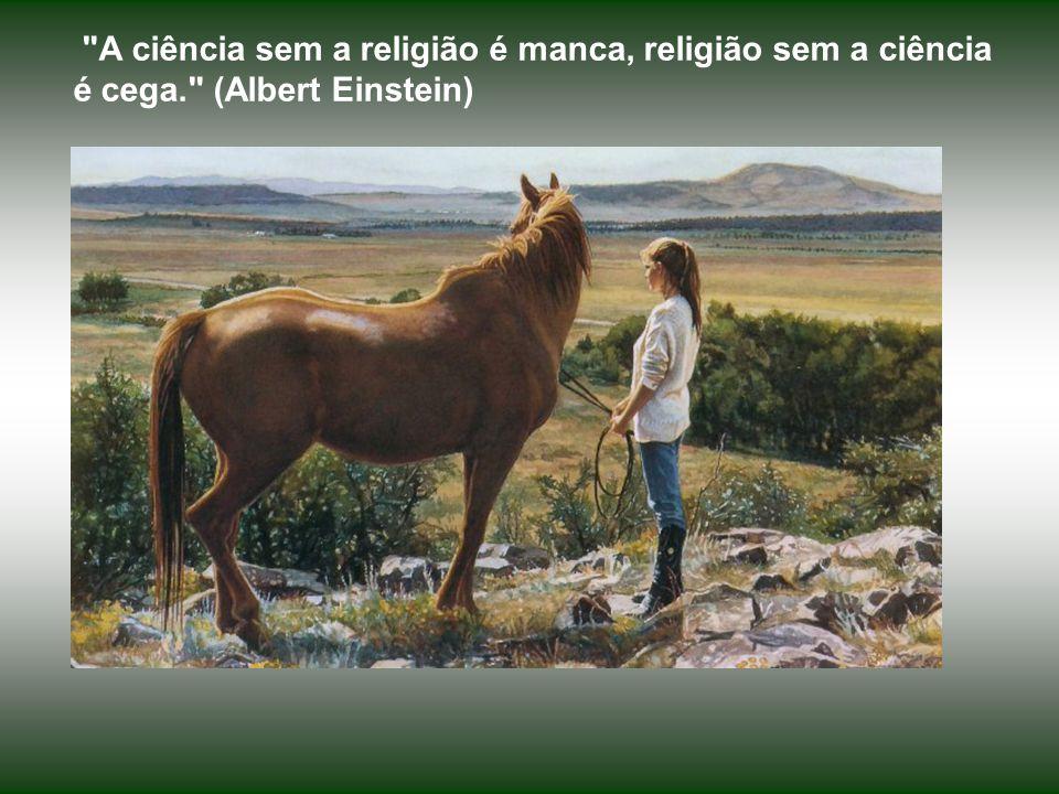 A ciência sem a religião é manca, religião sem a ciência é cega