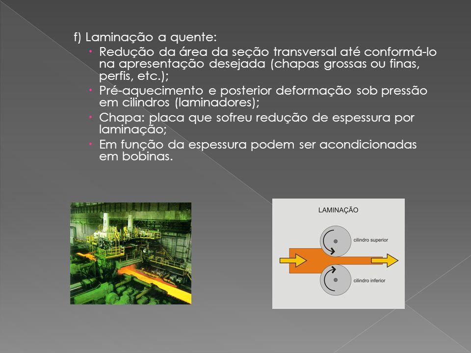 f) Laminação a quente: Redução da área da seção transversal até conformá-lo na apresentação desejada (chapas grossas ou finas, perfis, etc.);
