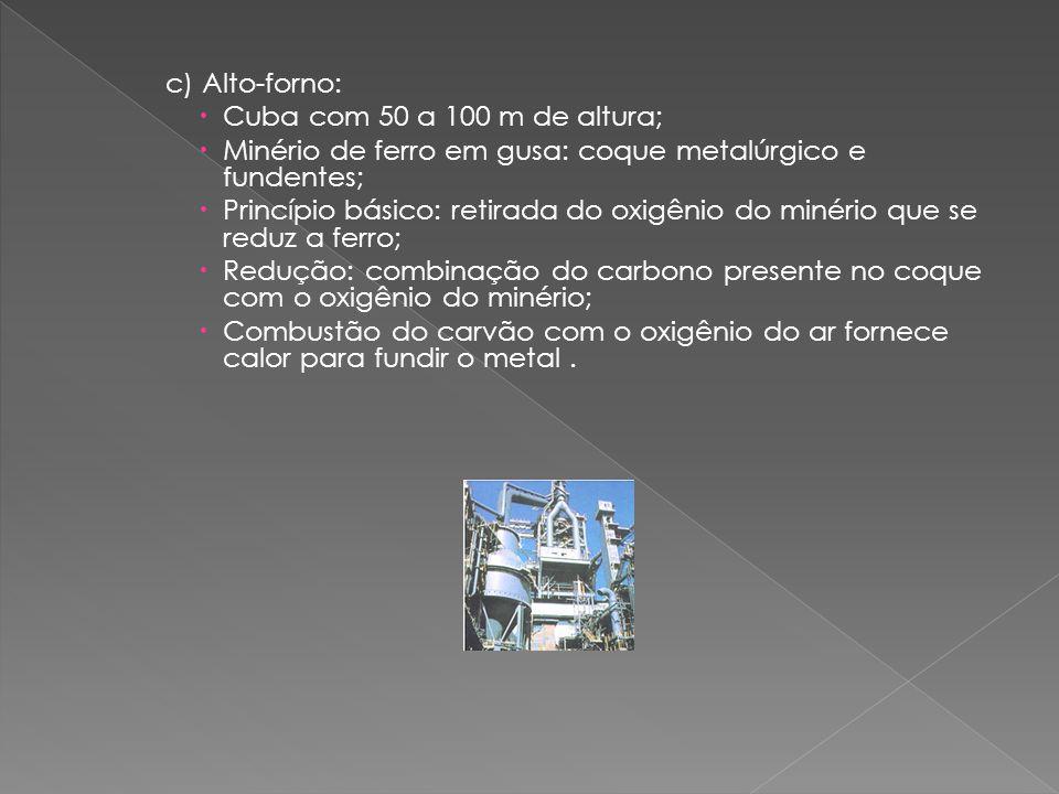 c) Alto-forno: Cuba com 50 a 100 m de altura; Minério de ferro em gusa: coque metalúrgico e fundentes;