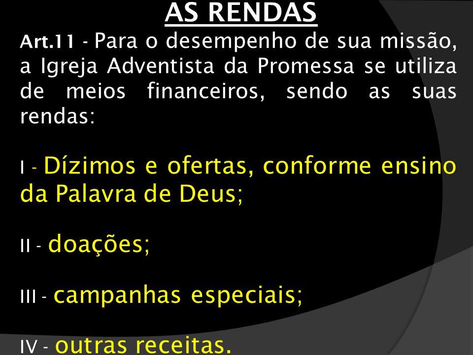 AS RENDAS Art.11 - Para o desempenho de sua missão, a Igreja Adventista da Promessa se utiliza de meios financeiros, sendo as suas rendas: