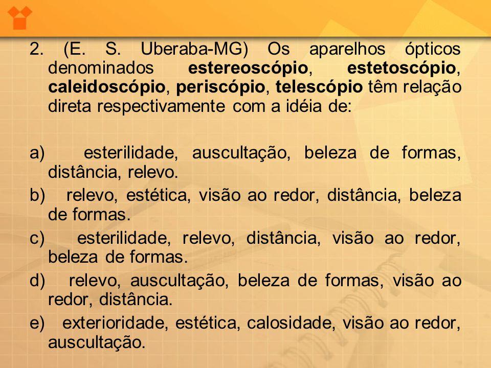 2. (E. S. Uberaba-MG) Os aparelhos ópticos denominados estereoscópio, estetoscópio, caleidoscópio, periscópio, telescópio têm relação direta respectivamente com a idéia de: