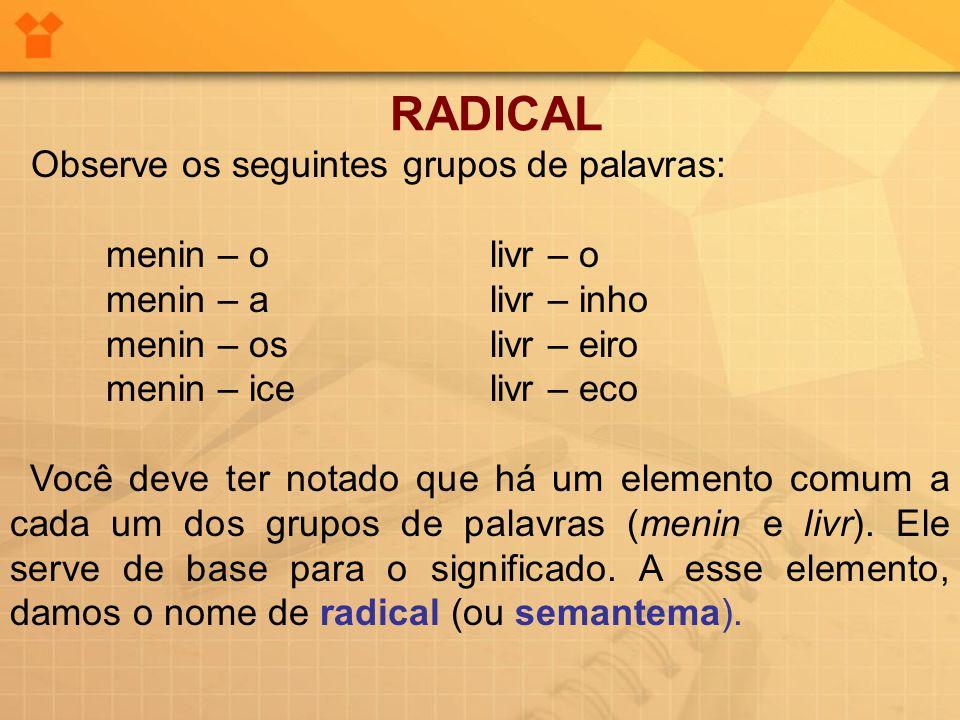 RADICAL Observe os seguintes grupos de palavras: menin – o livr – o
