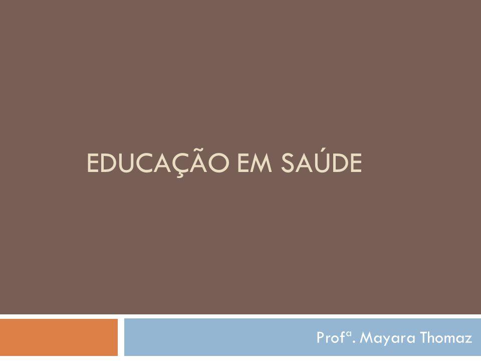 EDUCAÇÃO EM SAÚDE Profª. Mayara Thomaz