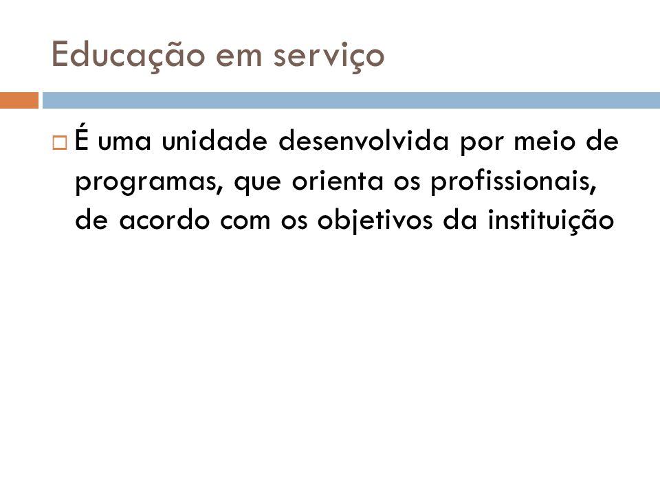 Educação em serviço É uma unidade desenvolvida por meio de programas, que orienta os profissionais, de acordo com os objetivos da instituição.