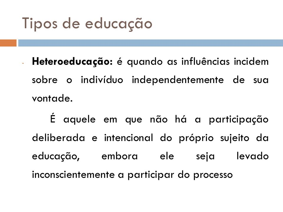 Tipos de educação Heteroeducação: é quando as influências incidem sobre o indivíduo independentemente de sua vontade.