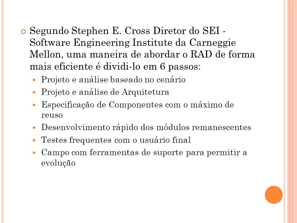 Segundo Stephen E. Cross Diretor do SEI - Software Engineering Institute da Carneggie Mellon, uma maneira de abordar o RAD de forma mais eficiente é dividi-lo em 6 passos: