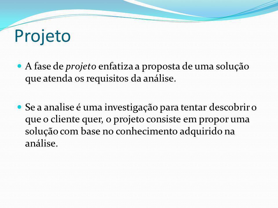 Projeto A fase de projeto enfatiza a proposta de uma solução que atenda os requisitos da análise.