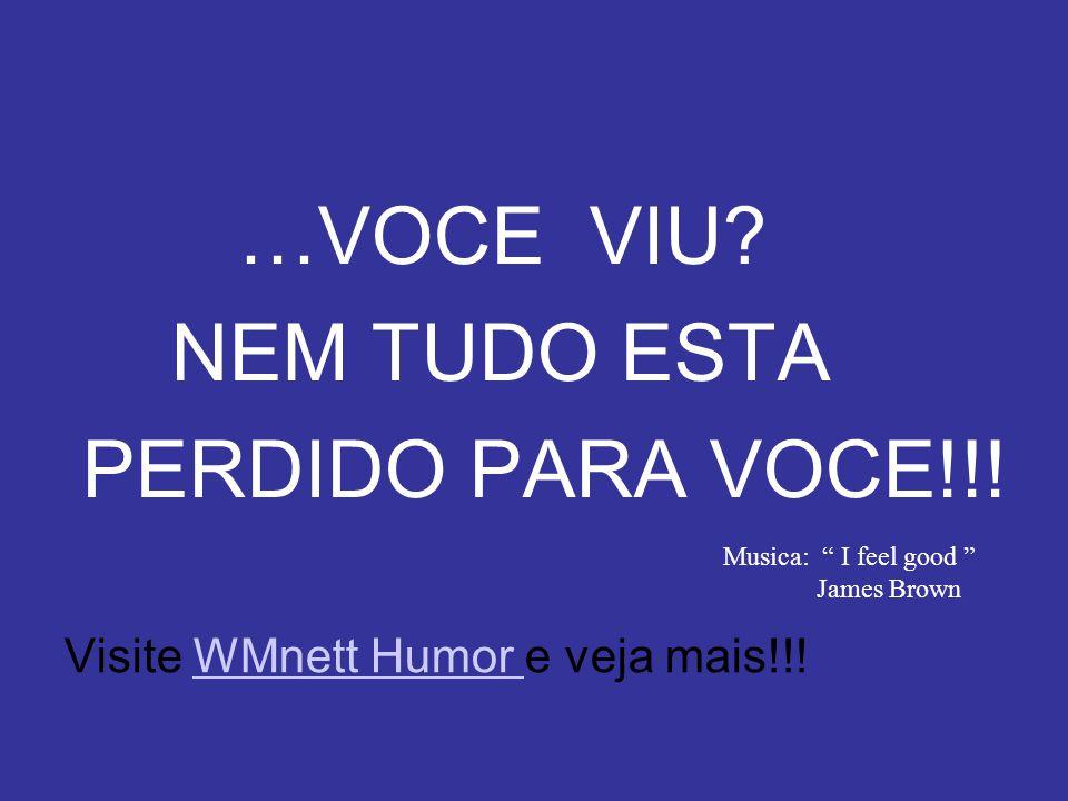 …VOCE VIU NEM TUDO ESTA PERDIDO PARA VOCE!!!