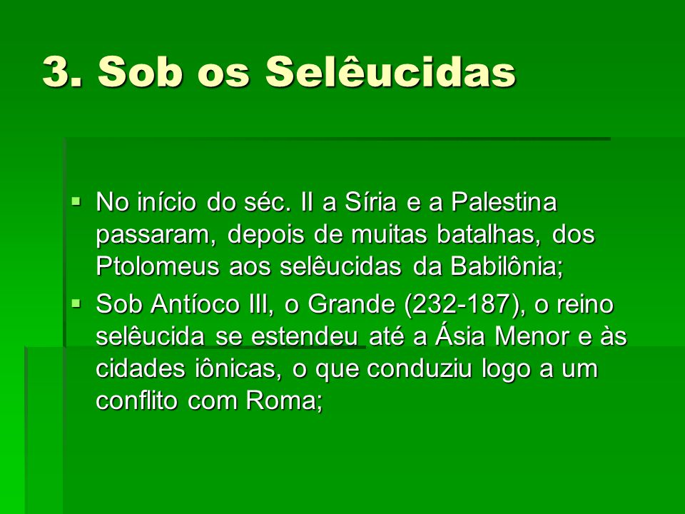 3. Sob os Selêucidas No início do séc. II a Síria e a Palestina passaram, depois de muitas batalhas, dos Ptolomeus aos selêucidas da Babilônia;
