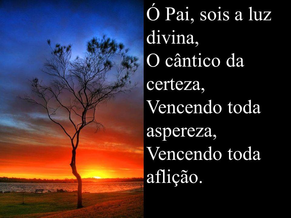 Ó Pai, sois a luz divina, O cântico da certeza, Vencendo toda aspereza, Vencendo toda aflição.