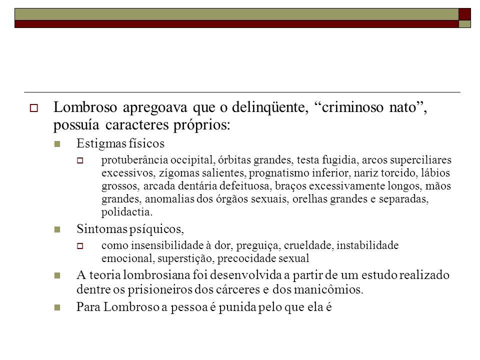 Lombroso apregoava que o delinqüente, criminoso nato , possuía caracteres próprios: