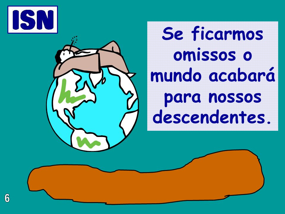 Se ficarmos omissos o mundo acabará para nossos descendentes.