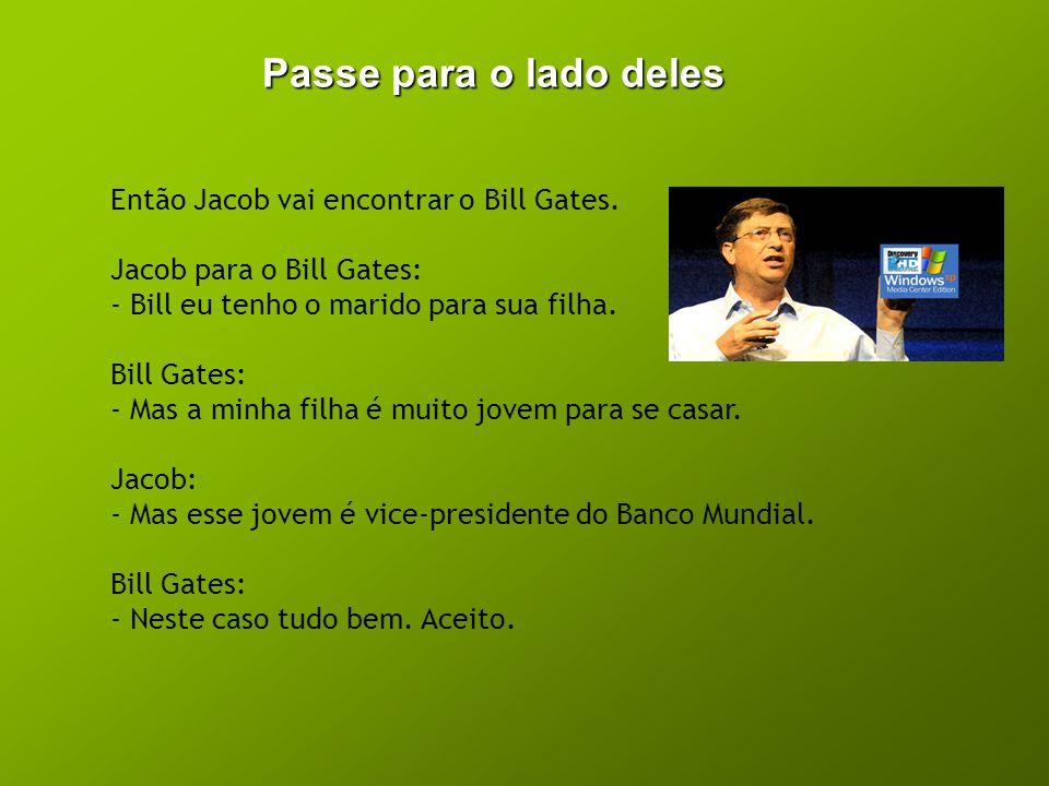 Passe para o lado deles Então Jacob vai encontrar o Bill Gates.