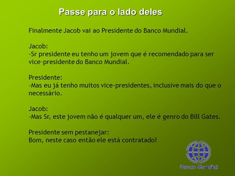 Passe para o lado deles Finalmente Jacob vai ao Presidente do Banco Mundial. Jacob: