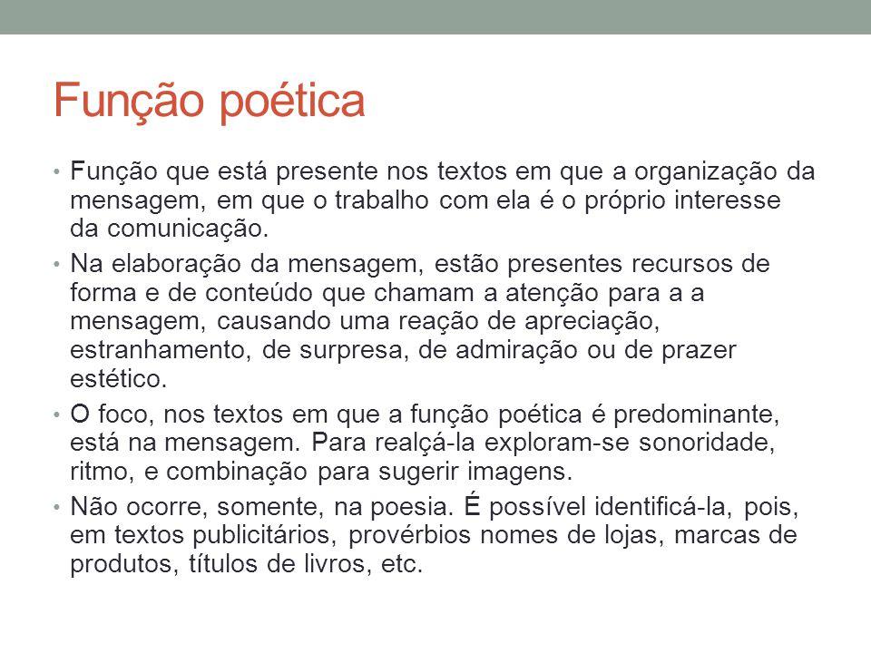 Função poética Função que está presente nos textos em que a organização da mensagem, em que o trabalho com ela é o próprio interesse da comunicação.