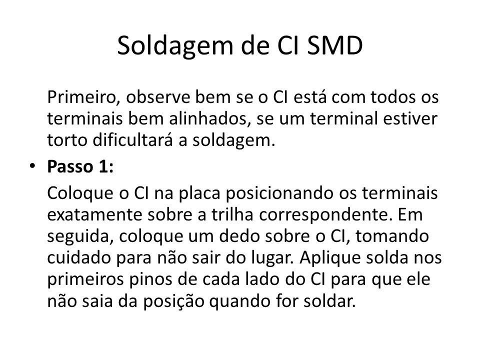 Soldagem de CI SMD Primeiro, observe bem se o CI está com todos os terminais bem alinhados, se um terminal estiver torto dificultará a soldagem.