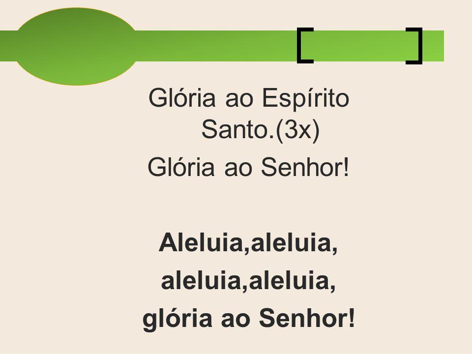 Glória ao Espírito Santo.(3x)