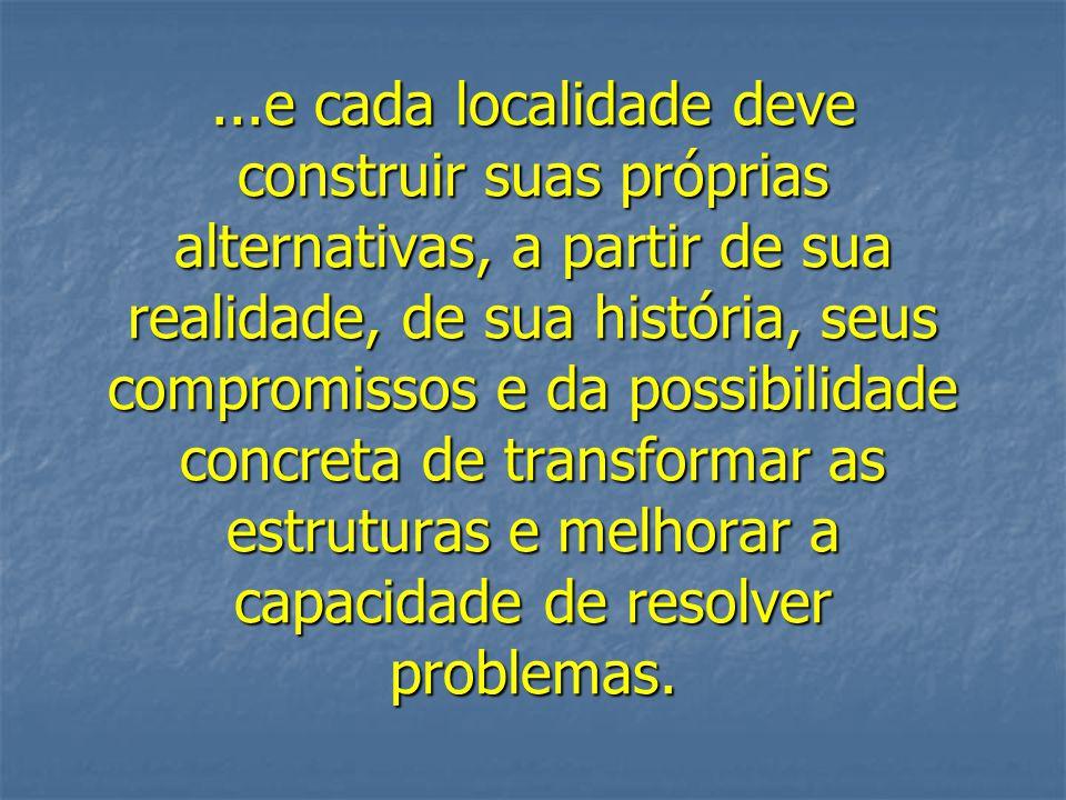 ...e cada localidade deve construir suas próprias alternativas, a partir de sua realidade, de sua história, seus compromissos e da possibilidade concreta de transformar as estruturas e melhorar a capacidade de resolver problemas.