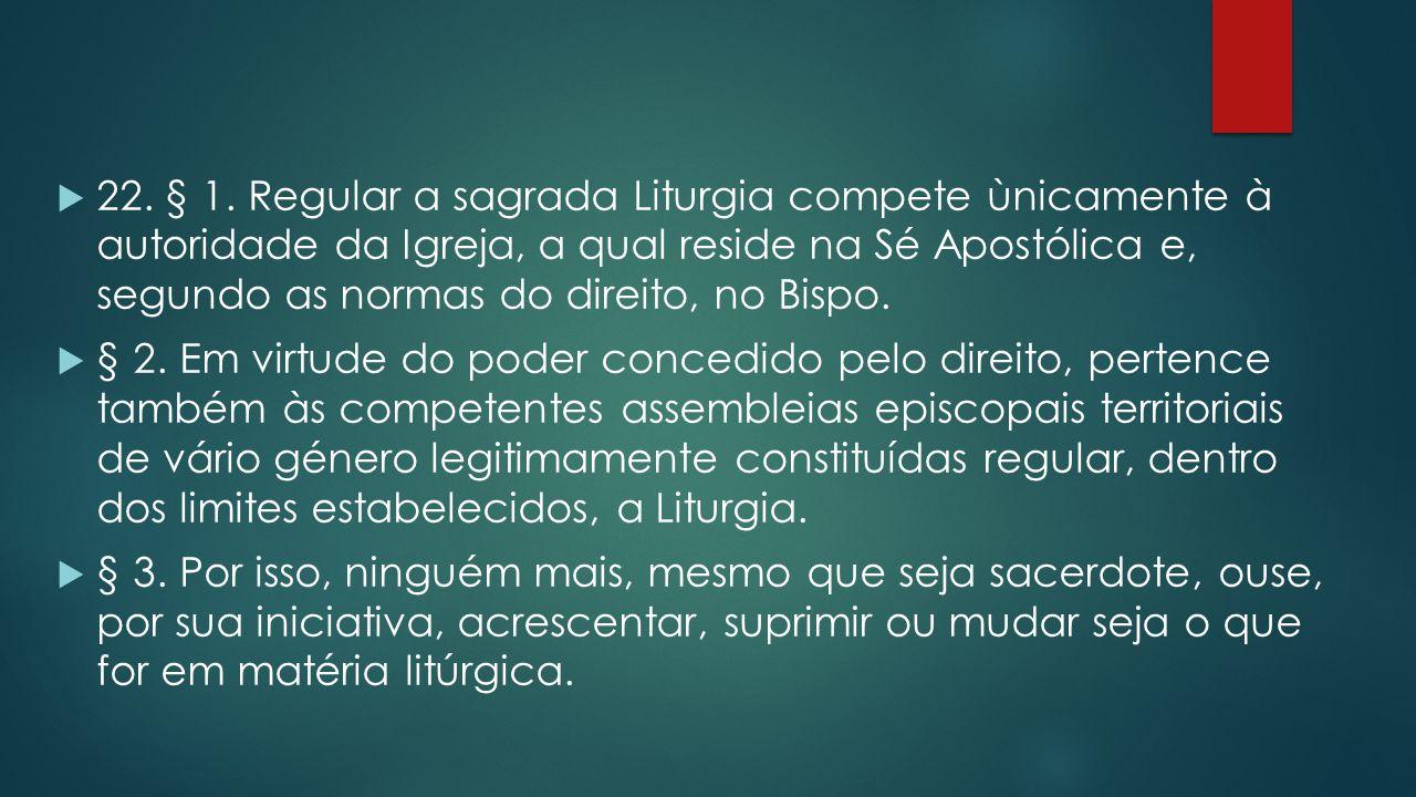 22. § 1. Regular a sagrada Liturgia compete ùnicamente à autoridade da Igreja, a qual reside na Sé Apostólica e, segundo as normas do direito, no Bispo.