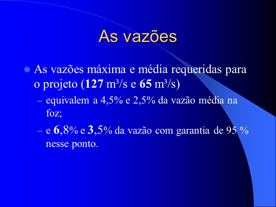 As vazões As vazões máxima e média requeridas para o projeto (127 m³/s e 65 m³/s) equivalem a 4,5% e 2,5% da vazão média na foz;