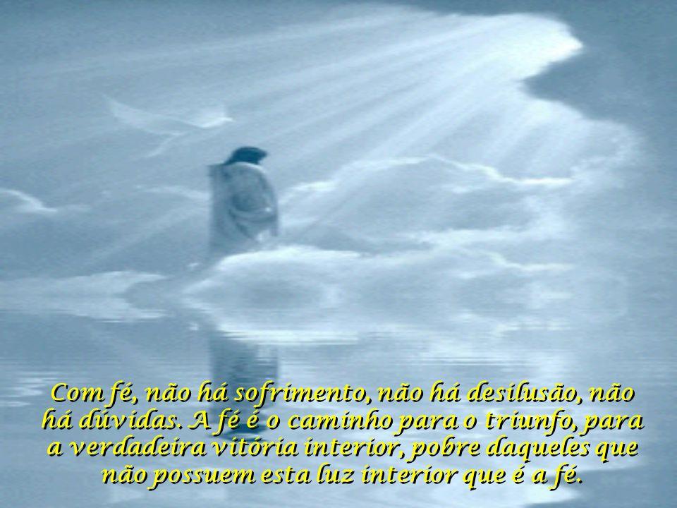 Com fé, não há sofrimento, não há desilusão, não há dúvidas