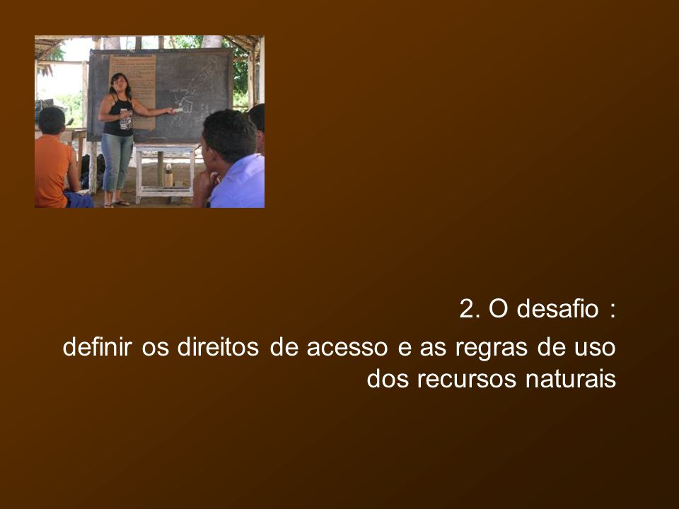 2. O desafio : definir os direitos de acesso e as regras de uso dos recursos naturais