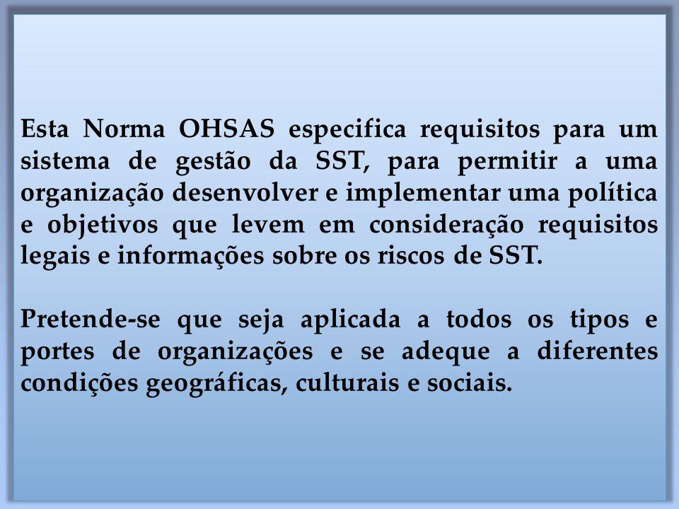 Esta Norma OHSAS especifica requisitos para um sistema de gestão da SST, para permitir a uma organização desenvolver e implementar uma política e objetivos que levem em consideração requisitos legais e informações sobre os riscos de SST.