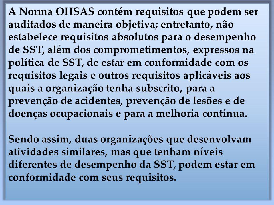 A Norma OHSAS contém requisitos que podem ser auditados de maneira objetiva; entretanto, não estabelece requisitos absolutos para o desempenho de SST, além dos comprometimentos, expressos na política de SST, de estar em conformidade com os requisitos legais e outros requisitos aplicáveis aos quais a organização tenha subscrito, para a prevenção de acidentes, prevenção de lesões e de doenças ocupacionais e para a melhoria contínua.