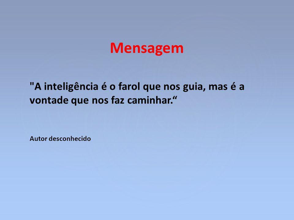 Mensagem A inteligência é o farol que nos guia, mas é a vontade que nos faz caminhar. Autor desconhecido.