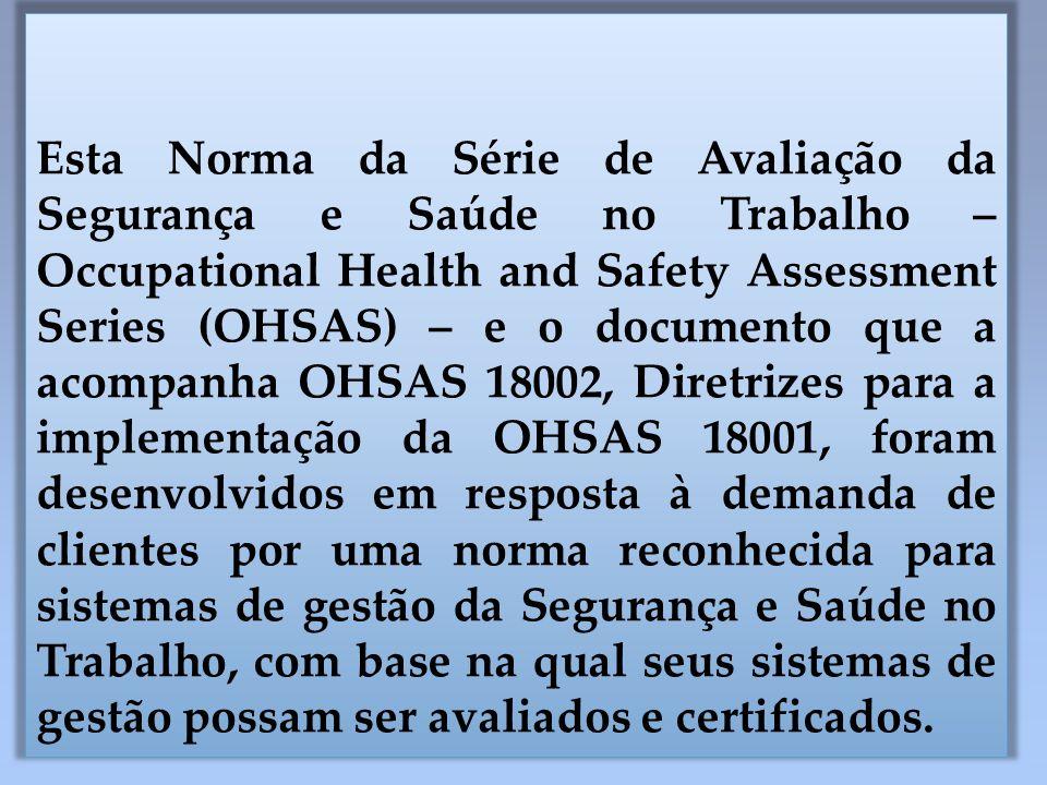 Esta Norma da Série de Avaliação da Segurança e Saúde no Trabalho – Occupational Health and Safety Assessment Series (OHSAS) – e o documento que a acompanha OHSAS 18002, Diretrizes para a implementação da OHSAS 18001, foram desenvolvidos em resposta à demanda de clientes por uma norma reconhecida para sistemas de gestão da Segurança e Saúde no Trabalho, com base na qual seus sistemas de gestão possam ser avaliados e certificados.