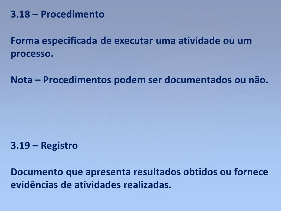 3.18 – Procedimento Forma especificada de executar uma atividade ou um processo. Nota – Procedimentos podem ser documentados ou não.