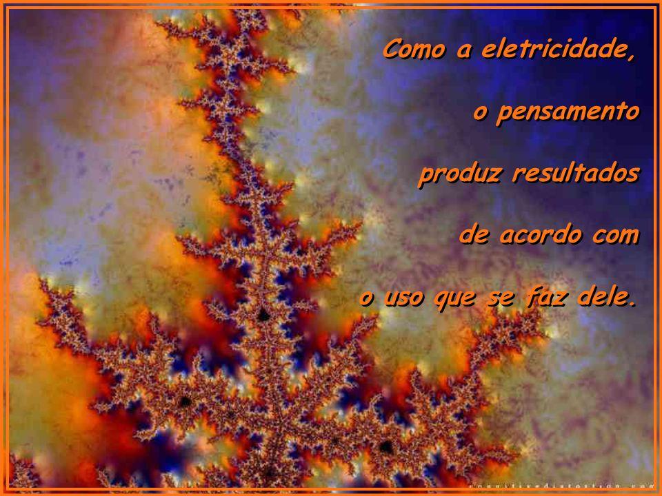 Como a eletricidade, o pensamento produz resultados de acordo com o uso que se faz dele.