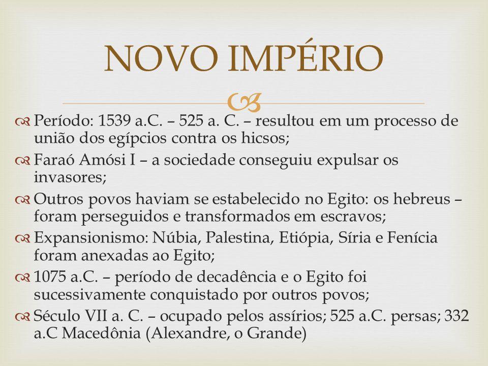 NOVO IMPÉRIO Período: 1539 a.C. – 525 a. C. – resultou em um processo de união dos egípcios contra os hicsos;