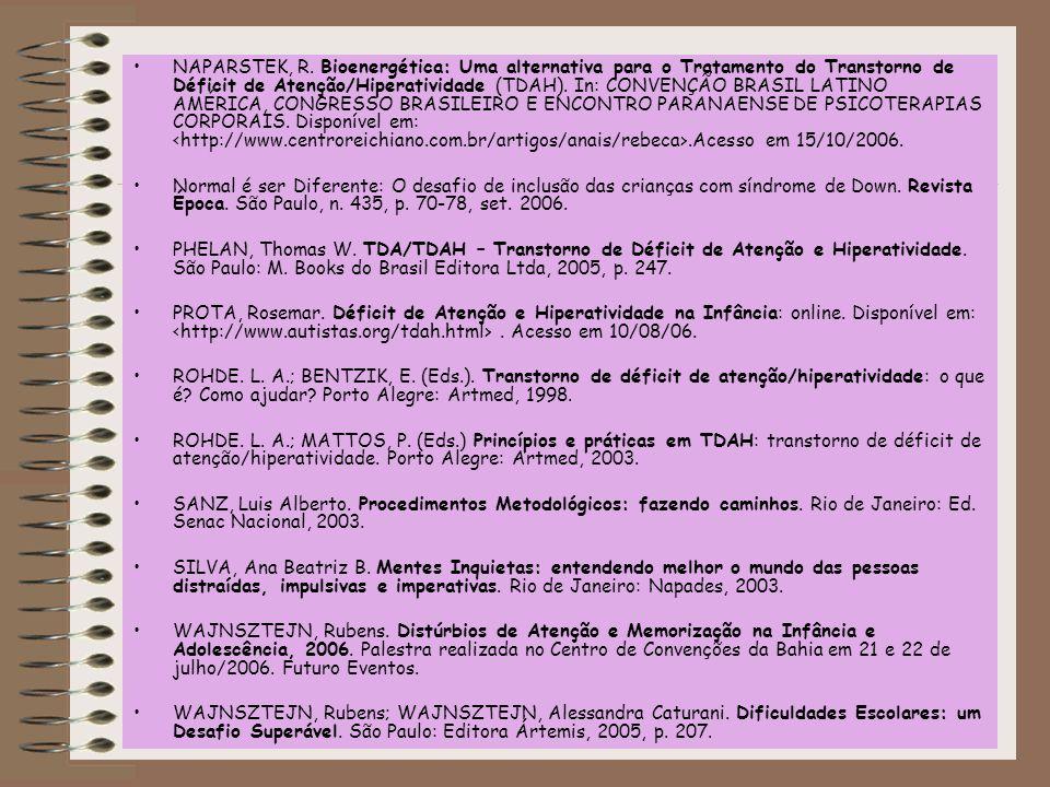 NAPARSTEK, R. Bioenergética: Uma alternativa para o Tratamento do Transtorno de Déficit de Atenção/Hiperatividade (TDAH). In: CONVENÇÃO BRASIL LATINO AMÉRICA, CONGRESSO BRASILEIRO E ENCONTRO PARANAENSE DE PSICOTERAPIAS CORPORAIS. Disponível em: <http://www.centroreichiano.com.br/artigos/anais/rebeca>.Acesso em 15/10/2006.